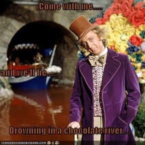 Come with me..... and we'll be..... Drowning in a chocolate river....