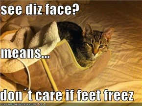 see diz face? means... don´t care if feet freez