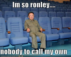 Im so ronley....  nobody to call my own