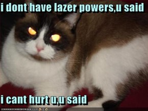 i dont have lazer powers,u said  i cant hurt u,u said