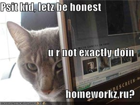 Psit kid, letz be honest  u r not exactly doin  homeworkz,ru?