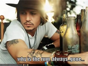 why is the rum, always..gone...