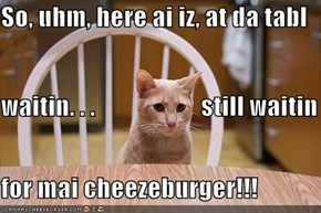 So, uhm, here ai iz, at da tabl waitin. . .                     still waitin for mai cheezeburger!!!