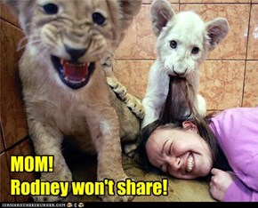 MOM! Rodney won't share!