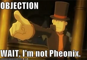 OBJECTION  WAIT, I'm not Pheonix.
