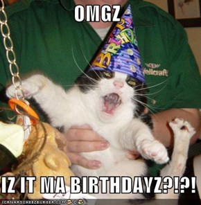 OMGZ  IZ IT MA BIRTHDAYZ?!?!
