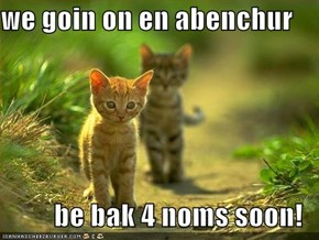 we goin on en abenchur  be bak 4 noms soon!