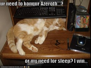 ur need to konqur Azeroth...?  or my need for sleep? I win...
