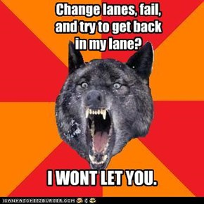Change lanes, fail, and try to get back in my lane?