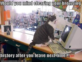 Would you mind clearing your browsing   history after you leave next time?!