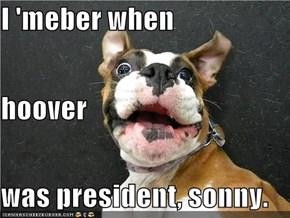 I 'meber when hoover was president, sonny.