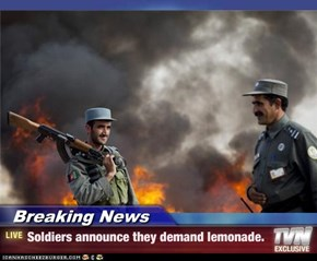 Breaking News - Soldiers announce they demand lemonade.