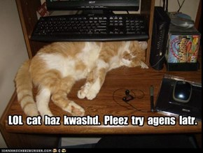 LOL  cat  haz  kwashd.  Pleez  try  agens  latr.