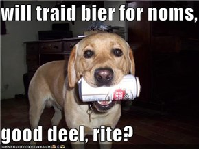 will traid bier for noms,  good deel, rite?