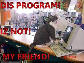 DIS PROGRAM! IZ NOT!  MY FRIEND!