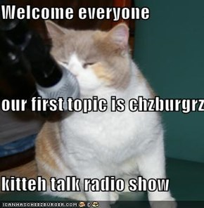 Welcome everyone  our first topic is chzburgrz kitteh talk radio show