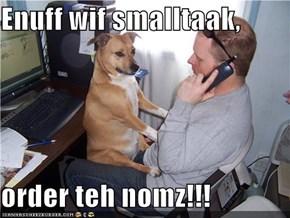 Enuff wif smalltaak,  order teh nomz!!!