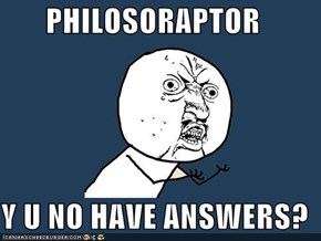 PHILOSORAPTOR  Y U NO HAVE ANSWERS?