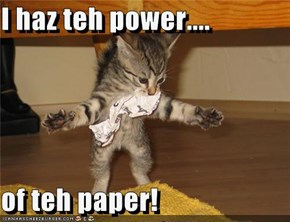 I haz teh power....  of teh paper!