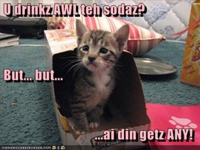 U drinkz AWL teh sodaz?  But... but...  ...ai din getz ANY!