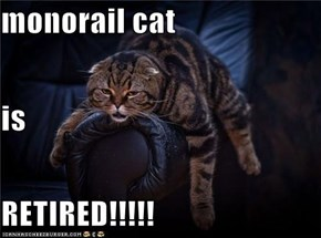 monorail cat is RETIRED!!!!!