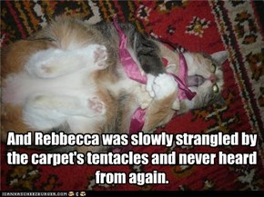 And Rebbecca was slowly strangled by the carpet's tentacles and never heard from again.