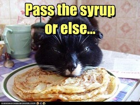 Pass the syrup or else...
