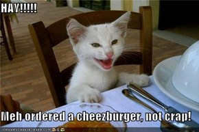 HAY!!!!!  Meh ordered a cheezburger, not crap!