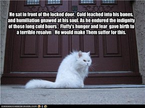 He sat in front of the locked door.  Cold leached into his bones, and humiliation gnawed at his soul. As he endured the indignity of those long cold hours ,  Fluffy's hunger and fear  gave birth to a terrible resolve:   He would make Them suffer for this.
