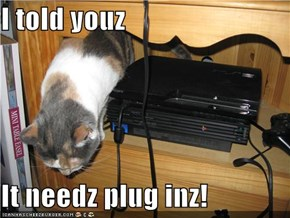 I told youz  It needz plug inz!