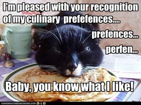 I'm pleased with your recognition of my culinary  prefefences....