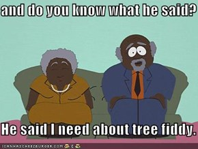 and do you know what he said?  He said I need about tree fiddy.