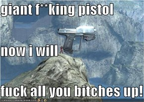 giant f**king pistol now i will  f**k all you bitches up!