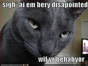 *sigh* ai em bery disapointed  wif yr behabyor