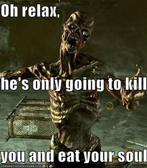 Oh relax, he's only going to kill you and eat your soul