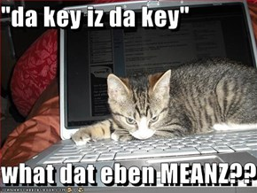 """da key iz da key""  what dat eben MEANZ??"