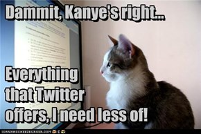 Dammit, Kanye's right...   Everything  that Twitter  offers, I need less of!