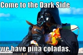 Come to the Dark Side  we have piña coladas.