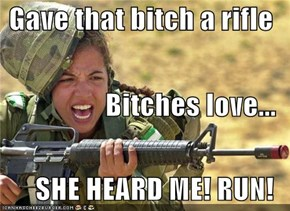 Gave that bitch a rifle Bitches love... SHE HEARD ME! RUN!
