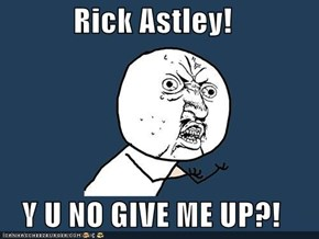 Rick Astley!  Y U NO GIVE ME UP?!