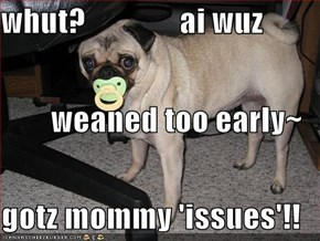 whut?               ai wuz weaned too early~ gotz mommy 'issues'!!