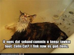 U  noes  dat  sekund cummin  u  keepz  tawkin  bout,  Celin Cat?  I  fink  naw  es  gud  tiemz.