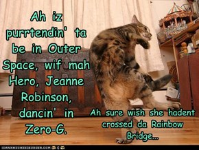 Ah  iz  purrtendin'  ta  be  in  Outer  Space,  wif  mah  Hero,  Jeanne  Robinson,  dancin'  in  Zero-G.