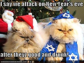 I say we attack on New Year's eve  after theyz good and drunk!
