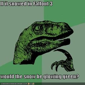 If it snowed in Fallout 3  would the snow be glowing green?