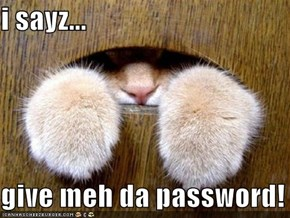 i sayz...  give meh da password!
