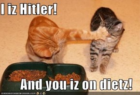 I iz Hitler!  And you iz on dietz!