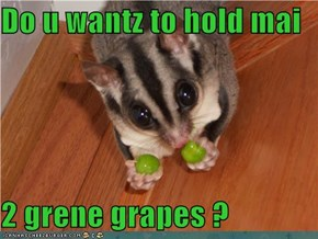 Do u wantz to hold mai  2 grene grapes ?