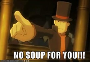 NO SOUP FOR YOU!!!