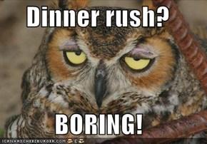Dinner rush?  BORING!